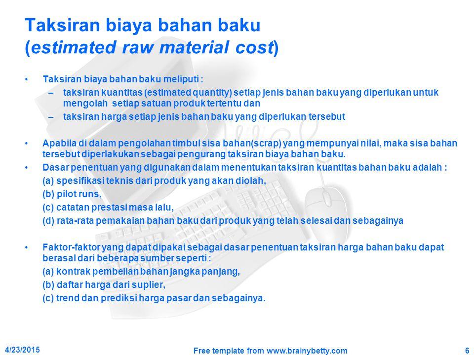 Taksiran biaya bahan baku (estimated raw material cost) Taksiran biaya bahan baku meliputi : –taksiran kuantitas (estimated quantity) setiap jenis bah