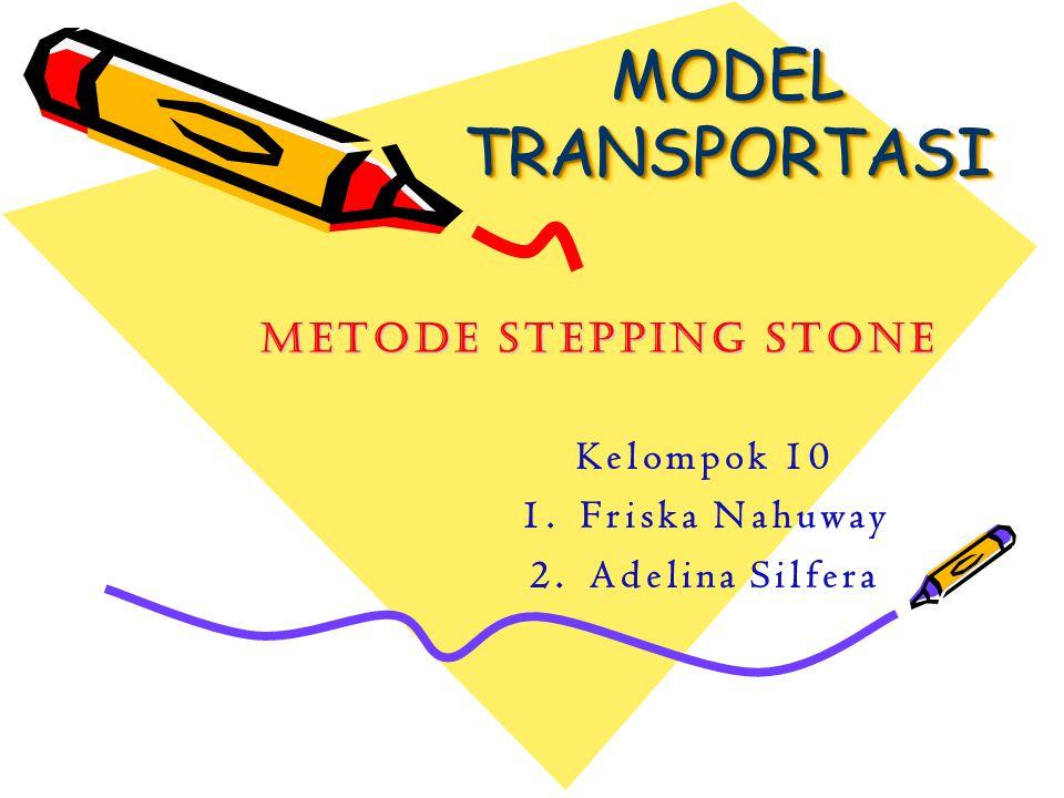 MODEL TRANSPORTASI Metode Stepping Stone Kelompok 10 1.Friska Nahuway 2.Adelina Silfera