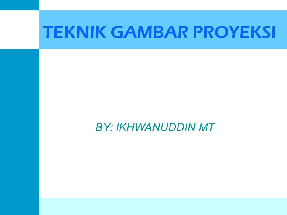 TEKNIK GAMBAR PROYEKSI BY: IKHWANUDDIN MT