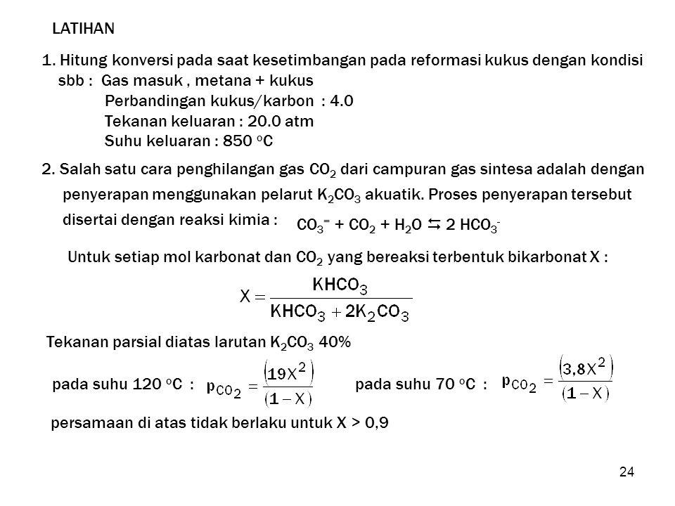 24 LATIHAN 1. Hitung konversi pada saat kesetimbangan pada reformasi kukus dengan kondisi sbb : Gas masuk, metana + kukus Perbandingan kukus/karbon :