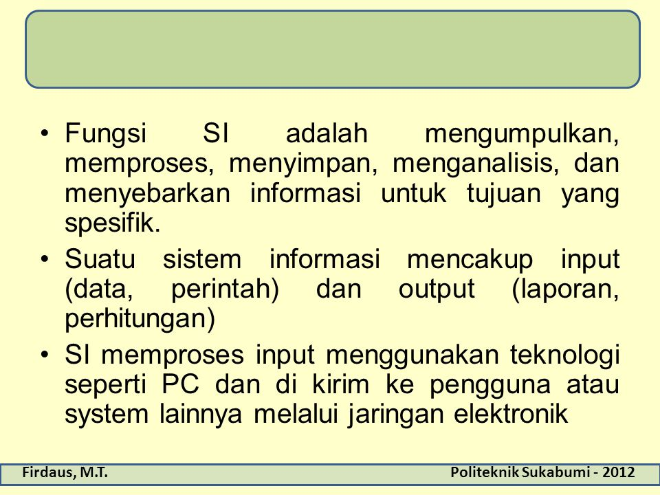 Firdaus, M.T.Politeknik Sukabumi - 2012 Fungsi SI adalah mengumpulkan, memproses, menyimpan, menganalisis, dan menyebarkan informasi untuk tujuan yang