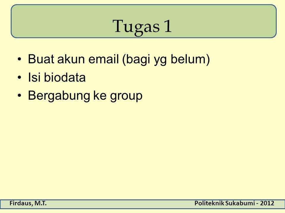 Firdaus, M.T.Politeknik Sukabumi - 2012 Tugas 1 Buat akun email (bagi yg belum) Isi biodata Bergabung ke group