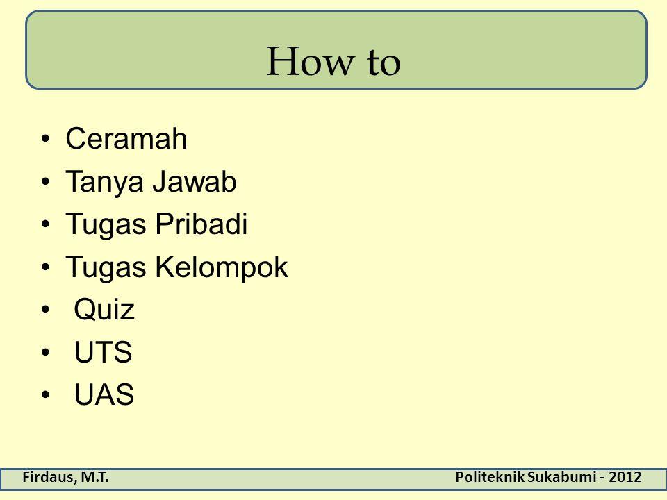 Firdaus, M.T.Politeknik Sukabumi - 2012 How to Ceramah Tanya Jawab Tugas Pribadi Tugas Kelompok Quiz UTS UAS