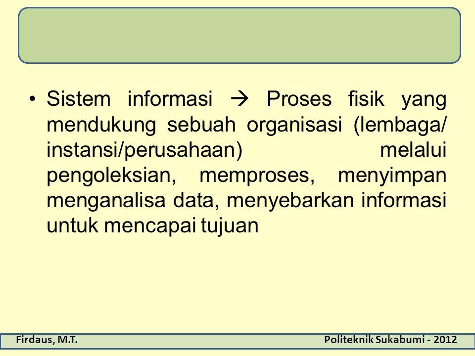 Firdaus, M.T.Politeknik Sukabumi - 2012 Sistem informasi  Proses fisik yang mendukung sebuah organisasi (lembaga/ instansi/perusahaan) melalui pengol