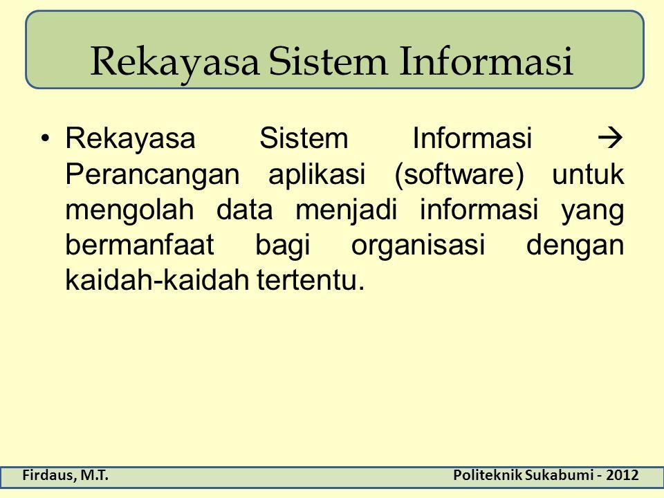 Firdaus, M.T.Politeknik Sukabumi - 2012 Rekayasa Sistem Informasi Rekayasa Sistem Informasi  Perancangan aplikasi (software) untuk mengolah data menj