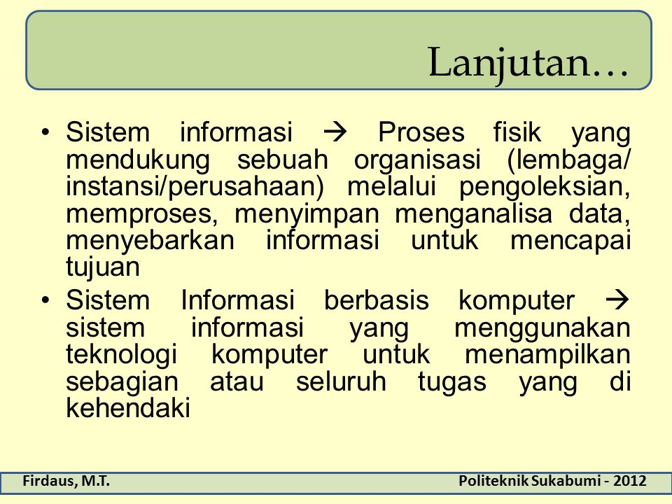 Firdaus, M.T.Politeknik Sukabumi - 2012 Lanjutan… Sistem informasi  Proses fisik yang mendukung sebuah organisasi (lembaga/ instansi/perusahaan) mela