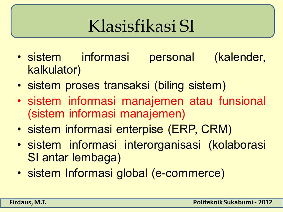 Firdaus, M.T.Politeknik Sukabumi - 2012 Klasisfikasi SI sistem informasi personal (kalender, kalkulator) sistem proses transaksi (biling sistem) siste