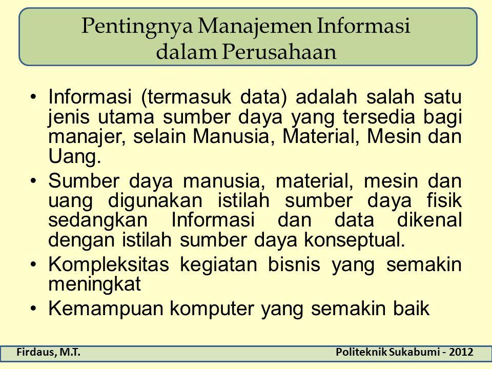 Firdaus, M.T.Politeknik Sukabumi - 2012 Pentingnya Manajemen Informasi dalam Perusahaan Informasi (termasuk data) adalah salah satu jenis utama sumber