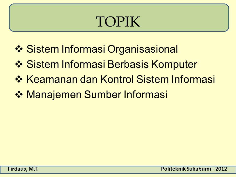 Firdaus, M.T.Politeknik Sukabumi - 2012 TOPIK  Sistem Informasi Organisasional  Sistem Informasi Berbasis Komputer  Keamanan dan Kontrol Sistem Inf