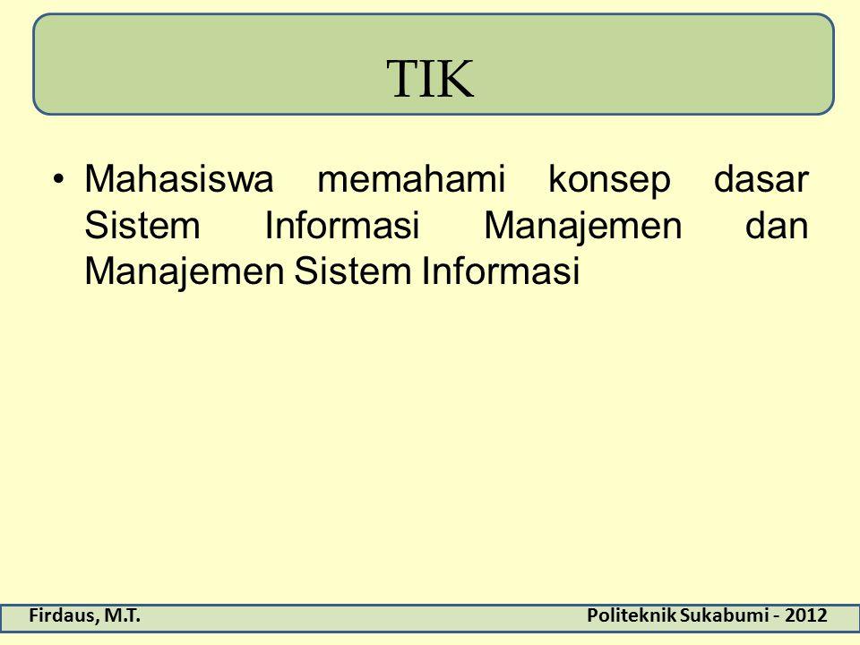 Firdaus, M.T.Politeknik Sukabumi - 2012 TIK Mahasiswa memahami konsep dasar Sistem Informasi Manajemen dan Manajemen Sistem Informasi