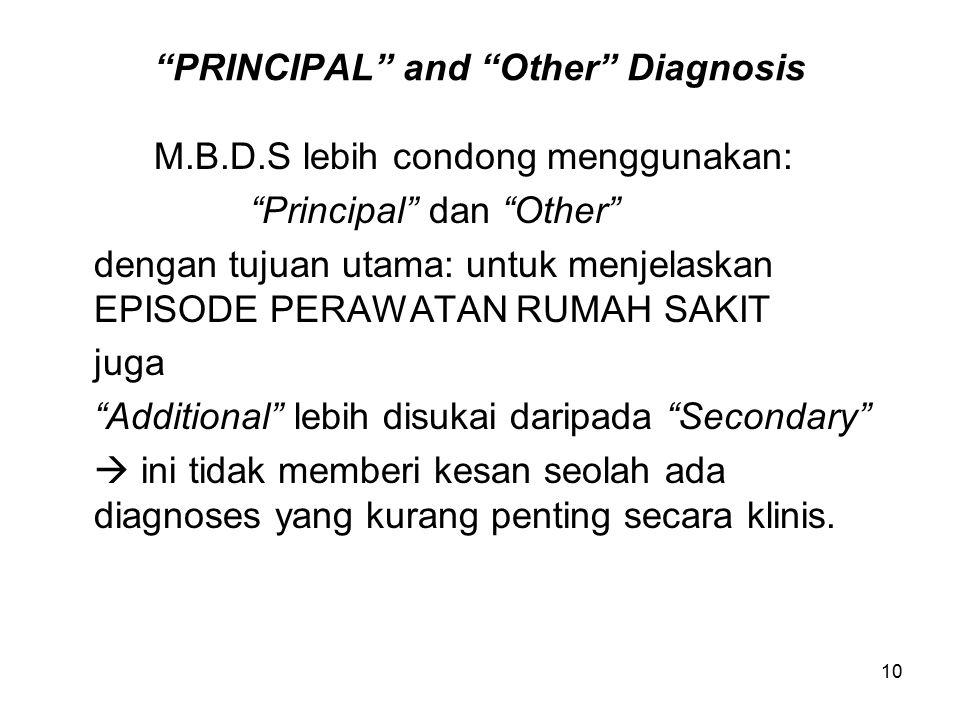 10 PRINCIPAL and Other Diagnosis M.B.D.S lebih condong menggunakan: Principal dan Other dengan tujuan utama: untuk menjelaskan EPISODE PERAWATAN RUMAH SAKIT juga Additional lebih disukai daripada Secondary  ini tidak memberi kesan seolah ada diagnoses yang kurang penting secara klinis.