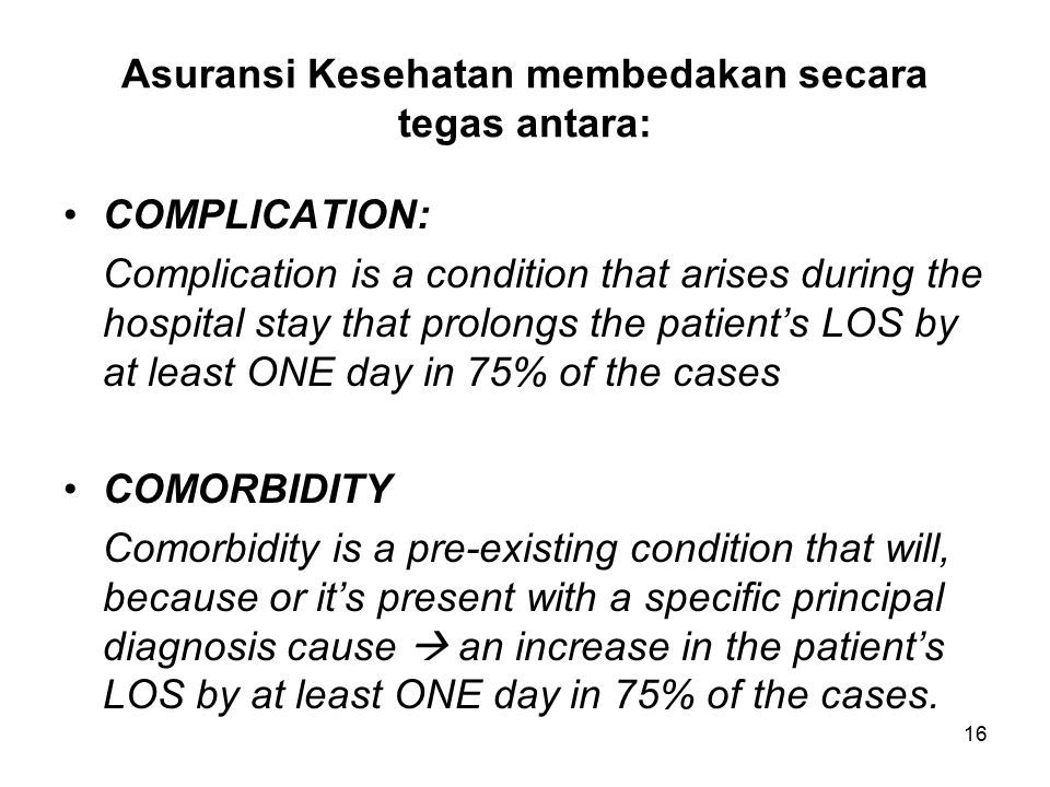 16 Asuransi Kesehatan membedakan secara tegas antara: COMPLICATION: Complication is a condition that arises during the hospital stay that prolongs the patient's LOS by at least ONE day in 75% of the cases COMORBIDITY Comorbidity is a pre-existing condition that will, because or it's present with a specific principal diagnosis cause  an increase in the patient's LOS by at least ONE day in 75% of the cases.
