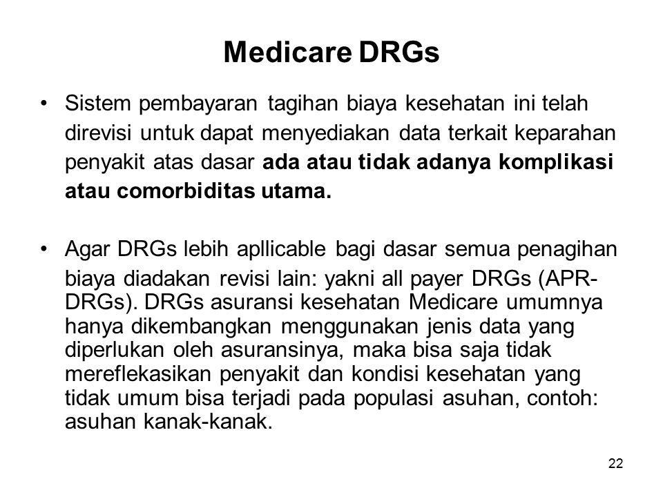 22 Medicare DRGs Sistem pembayaran tagihan biaya kesehatan ini telah direvisi untuk dapat menyediakan data terkait keparahan penyakit atas dasar ada atau tidak adanya komplikasi atau comorbiditas utama.