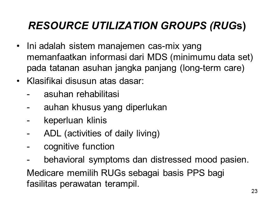 23 RESOURCE UTILIZATION GROUPS (RUGs) Ini adalah sistem manajemen cas-mix yang memanfaatkan informasi dari MDS (minimumu data set) pada tatanan asuhan jangka panjang (long-term care) Klasifikai disusun atas dasar: -asuhan rehabilitasi -auhan khusus yang diperlukan -keperluan klinis -ADL (activities of daily living) -cognitive function -behavioral symptoms dan distressed mood pasien.