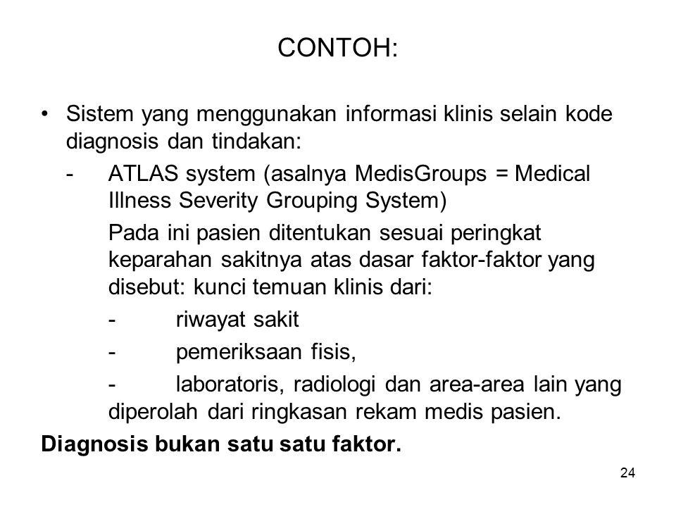 24 CONTOH: Sistem yang menggunakan informasi klinis selain kode diagnosis dan tindakan: -ATLAS system (asalnya MedisGroups = Medical Illness Severity Grouping System) Pada ini pasien ditentukan sesuai peringkat keparahan sakitnya atas dasar faktor-faktor yang disebut: kunci temuan klinis dari: -riwayat sakit -pemeriksaan fisis, -laboratoris, radiologi dan area-area lain yang diperolah dari ringkasan rekam medis pasien.