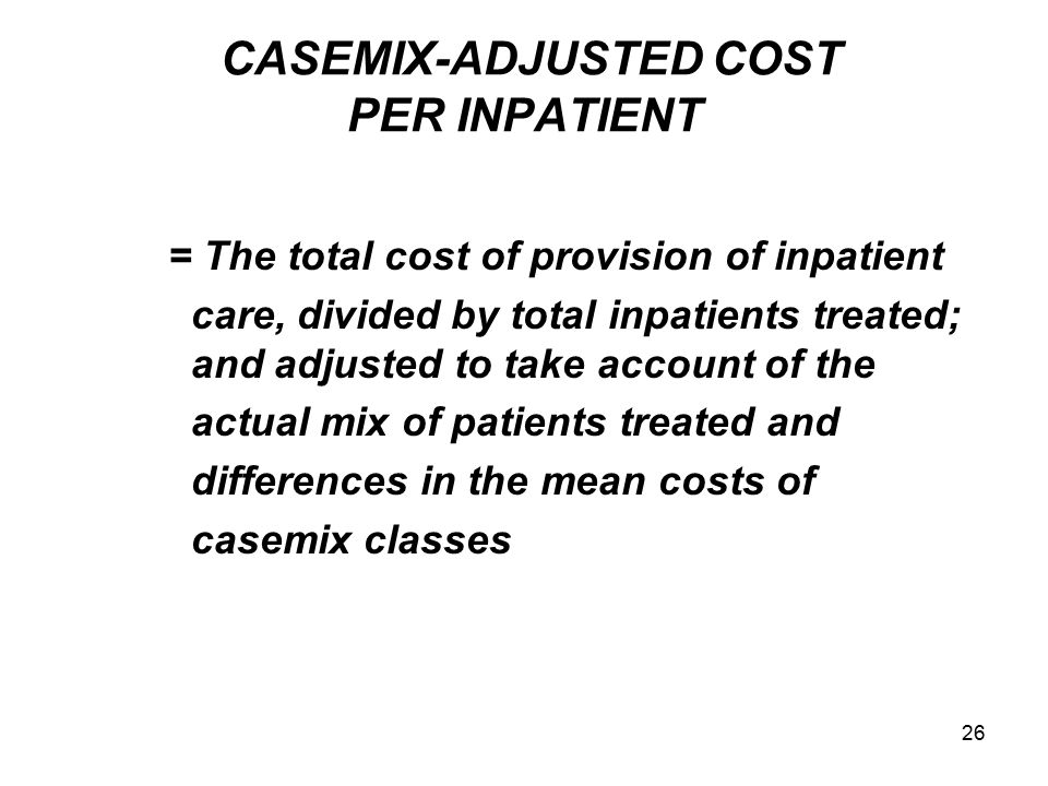 26 CASEMIX-ADJUSTED COST PER INPATIENT = The total cost of provision of inpatient care, divided by total inpatients treated; and adjusted to take acco