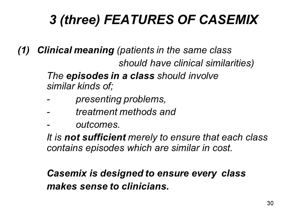 30 3 (three) FEATURES OF CASEMIX (1)Clinical meaning (patients in the same class should have clinical similarities) The episodes in a class should involve similar kinds of; -presenting problems, -treatment methods and -outcomes.