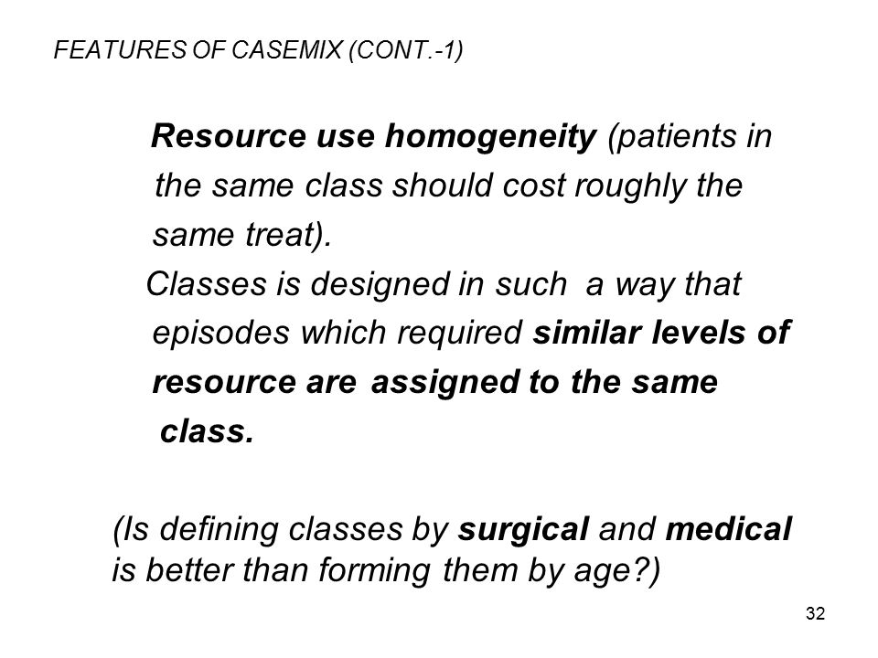 32 FEATURES OF CASEMIX (CONT.-1) Resource use homogeneity (patients in the same class should cost roughly the same treat). Classes is designed in such