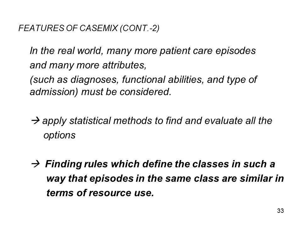 33 FEATURES OF CASEMIX (CONT.-2) In the real world, many more patient care episodes and many more attributes, (such as diagnoses, functional abilities