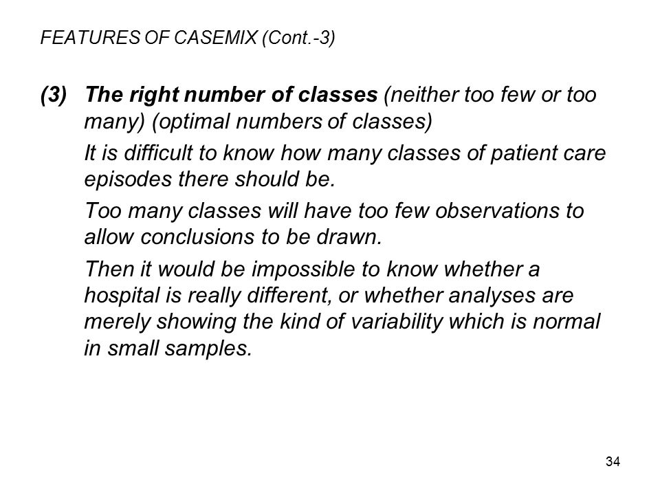 34 FEATURES OF CASEMIX (Cont.-3) (3)The right number of classes (neither too few or too many) (optimal numbers of classes) It is difficult to know how many classes of patient care episodes there should be.