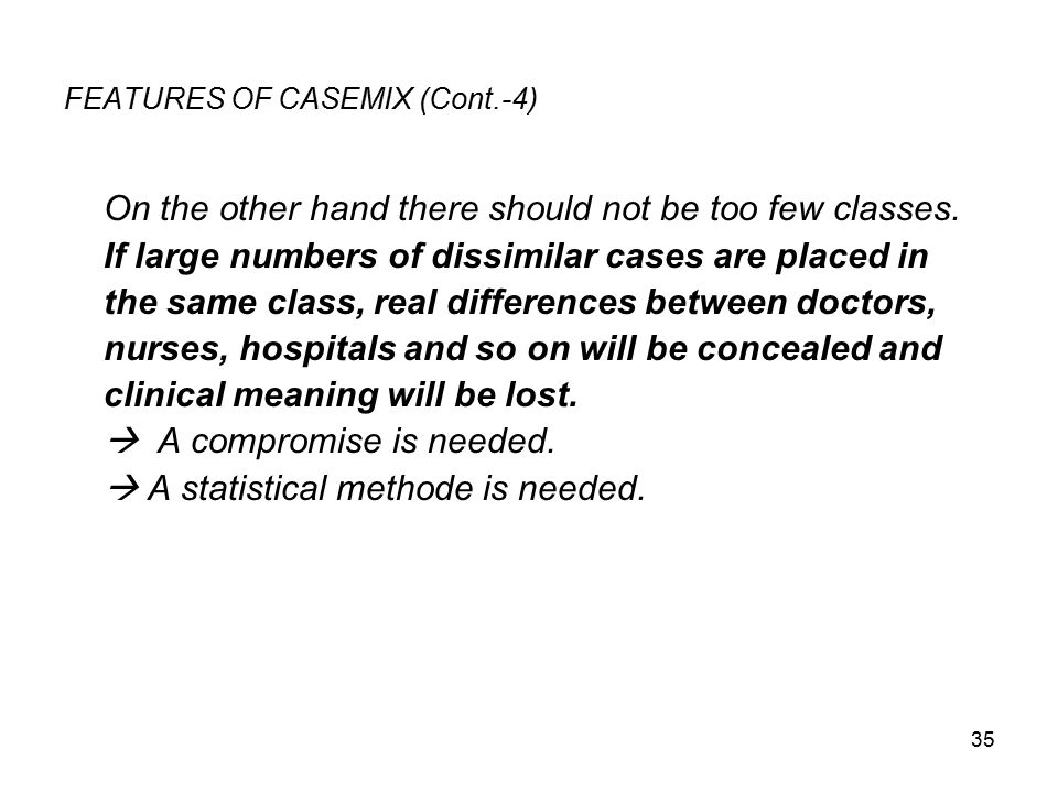 35 FEATURES OF CASEMIX (Cont.-4) On the other hand there should not be too few classes.