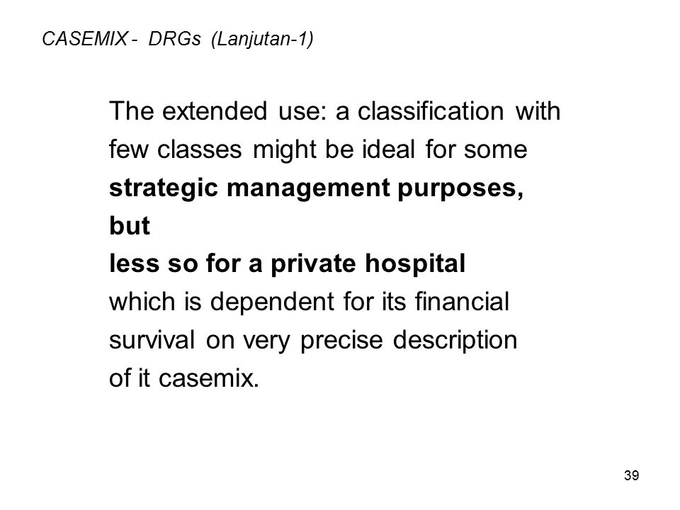 39 CASEMIX - DRGs (Lanjutan-1) The extended use: a classification with few classes might be ideal for some strategic management purposes, but less so