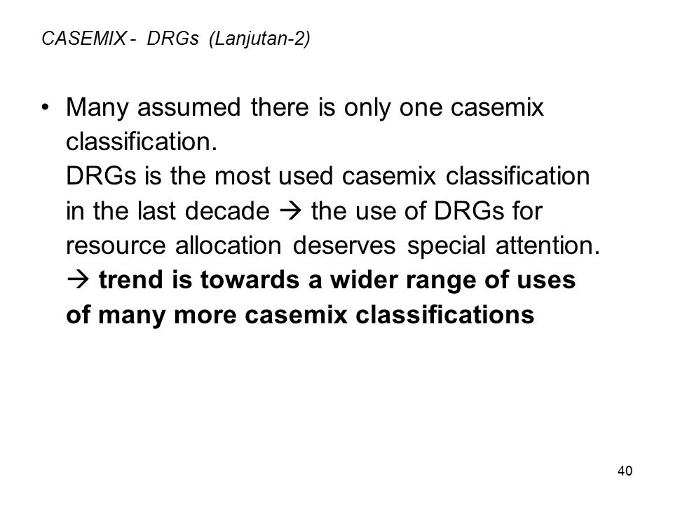 40 CASEMIX - DRGs (Lanjutan-2) Many assumed there is only one casemix classification.