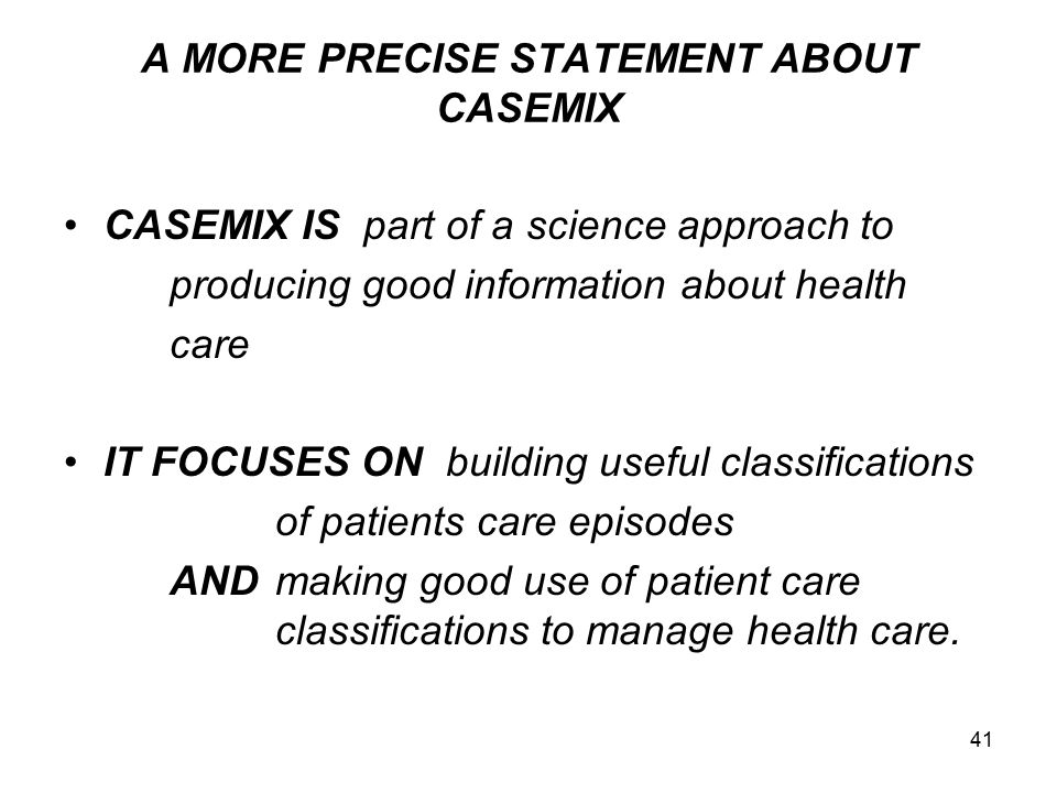 41 A MORE PRECISE STATEMENT ABOUT CASEMIX CASEMIX IS part of a science approach to producing good information about health care IT FOCUSES ON building useful classifications of patients care episodes ANDmaking good use of patient care classifications to manage health care.