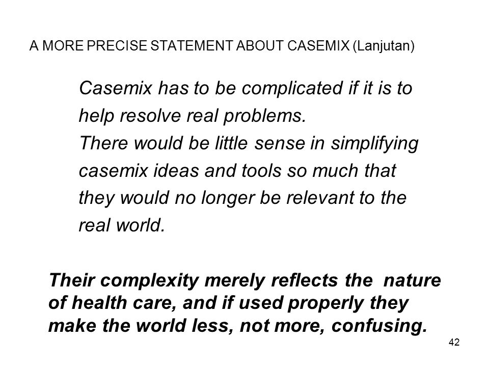 42 A MORE PRECISE STATEMENT ABOUT CASEMIX (Lanjutan) Casemix has to be complicated if it is to help resolve real problems. There would be little sense