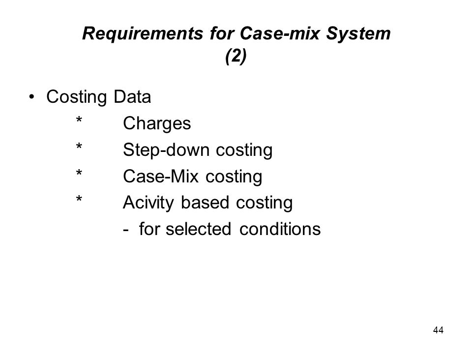 44 Requirements for Case-mix System (2) Costing Data *Charges *Step-down costing *Case-Mix costing *Acivity based costing - for selected conditions