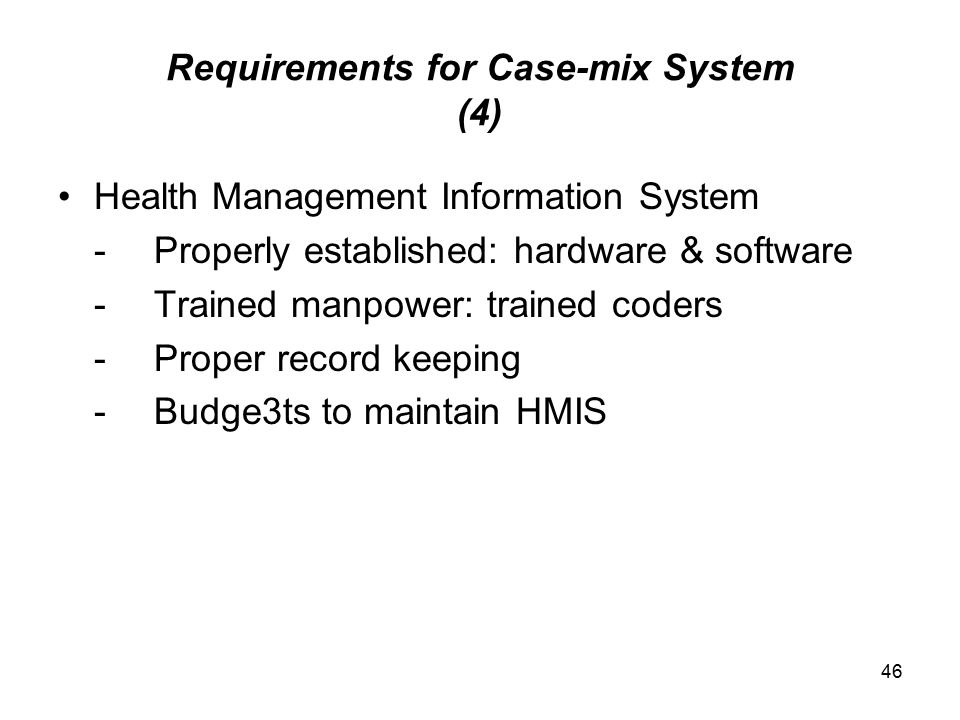 46 Requirements for Case-mix System (4) Health Management Information System -Properly established: hardware & software -Trained manpower: trained cod