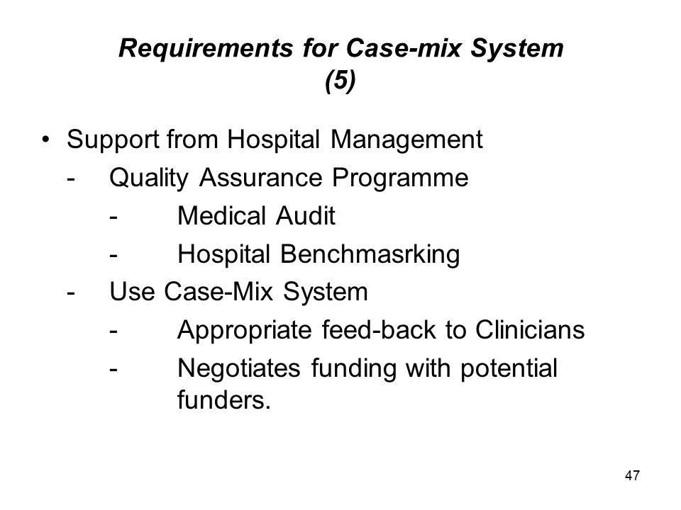47 Requirements for Case-mix System (5) Support from Hospital Management -Quality Assurance Programme -Medical Audit -Hospital Benchmasrking -Use Case-Mix System -Appropriate feed-back to Clinicians -Negotiates funding with potential funders.