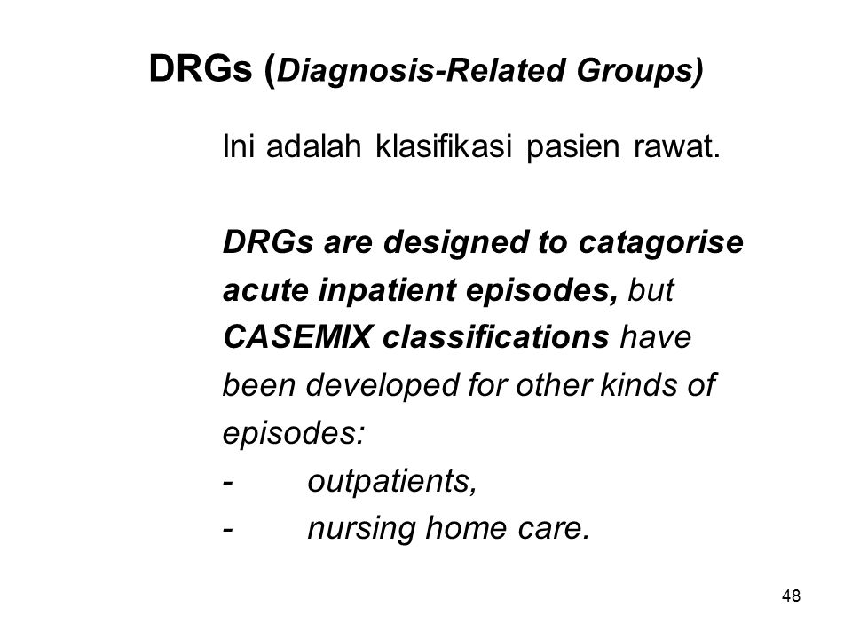 48 DRGs ( Diagnosis-Related Groups) Ini adalah klasifikasi pasien rawat. DRGs are designed to catagorise acute inpatient episodes, but CASEMIX classif