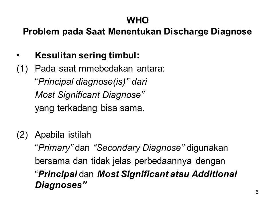 5 WHO Problem pada Saat Menentukan Discharge Diagnose Kesulitan sering timbul: (1)Pada saat mmebedakan antara: Principal diagnose(is) dari Most Significant Diagnose yang terkadang bisa sama.