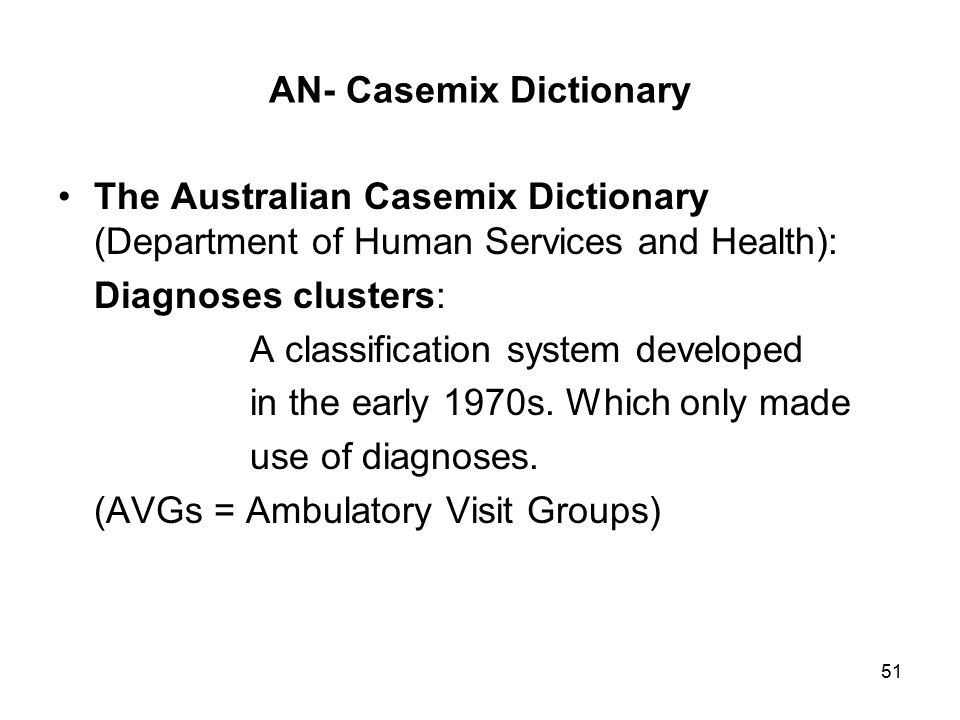 51 AN- Casemix Dictionary The Australian Casemix Dictionary (Department of Human Services and Health): Diagnoses clusters: A classification system developed in the early 1970s.