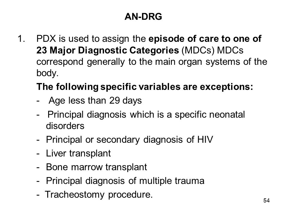 54 AN-DRG 1.PDX is used to assign the episode of care to one of 23 Major Diagnostic Categories (MDCs) MDCs correspond generally to the main organ systems of the body.