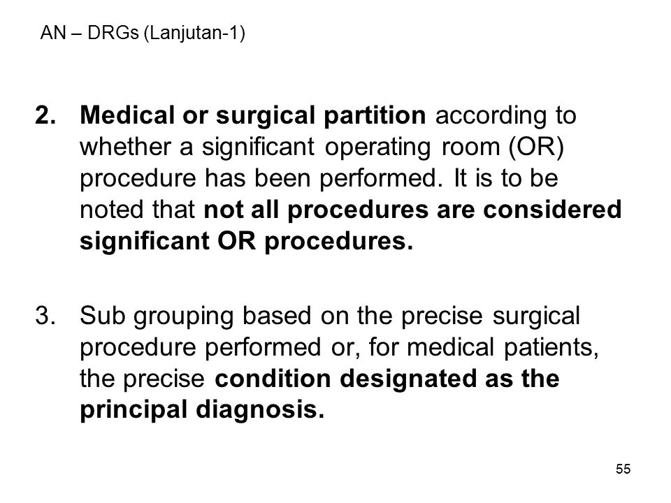 55 AN – DRGs (Lanjutan-1) 2.Medical or surgical partition according to whether a significant operating room (OR) procedure has been performed. It is t