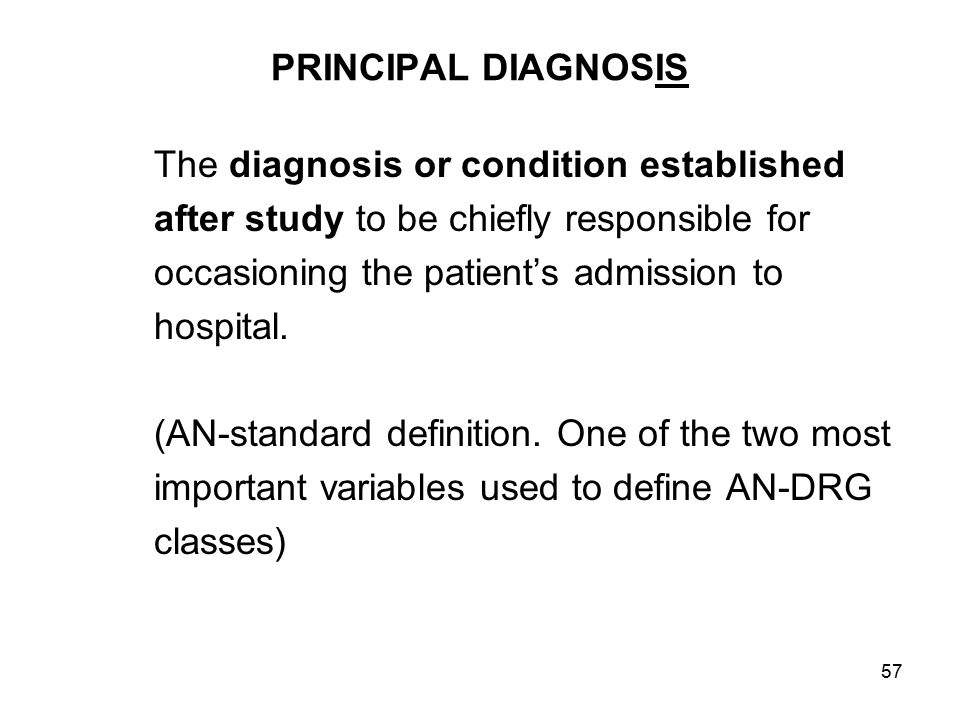 57 PRINCIPAL DIAGNOSIS The diagnosis or condition established after study to be chiefly responsible for occasioning the patient's admission to hospital.