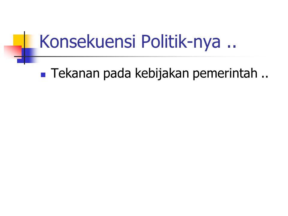 Konsekuensi Politik-nya.. Tekanan pada kebijakan pemerintah..