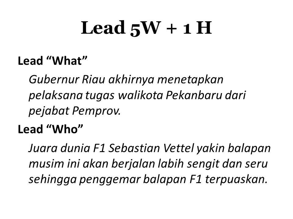 """Lead 5W + 1 H Lead """"What"""" Gubernur Riau akhirnya menetapkan pelaksana tugas walikota Pekanbaru dari pejabat Pemprov. Lead """"Who"""" Juara dunia F1 Sebasti"""