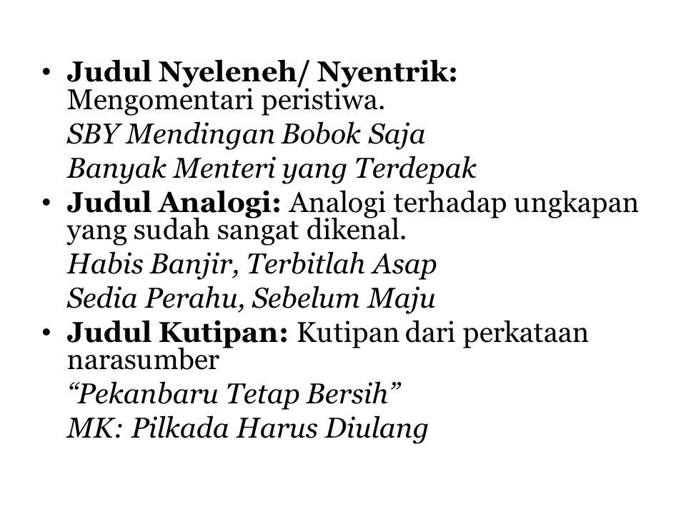 Judul Nyeleneh/ Nyentrik: Mengomentari peristiwa. SBY Mendingan Bobok Saja Banyak Menteri yang Terdepak Judul Analogi: Analogi terhadap ungkapan yang