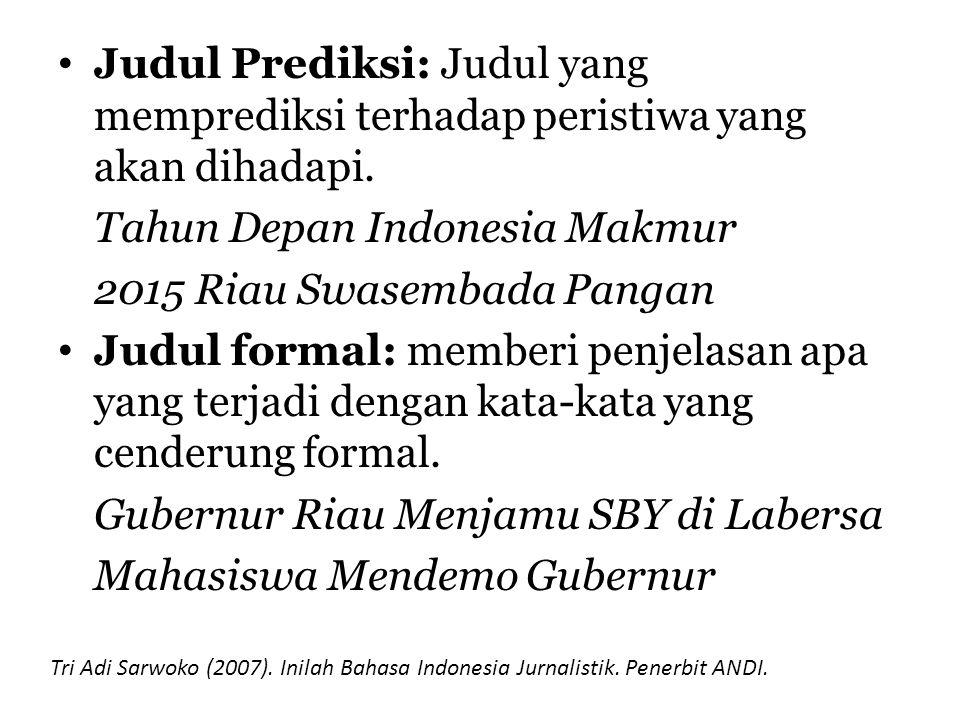Judul Prediksi: Judul yang memprediksi terhadap peristiwa yang akan dihadapi. Tahun Depan Indonesia Makmur 2015 Riau Swasembada Pangan Judul formal: m