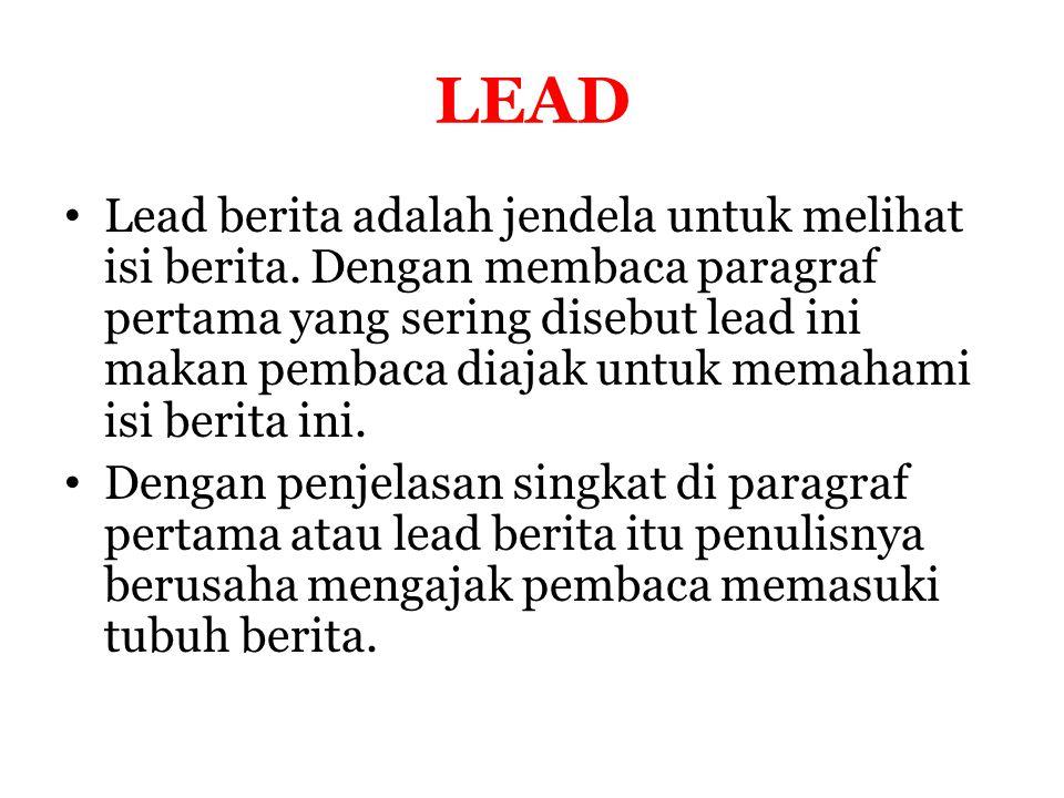 LEAD Lead berita adalah jendela untuk melihat isi berita. Dengan membaca paragraf pertama yang sering disebut lead ini makan pembaca diajak untuk mema