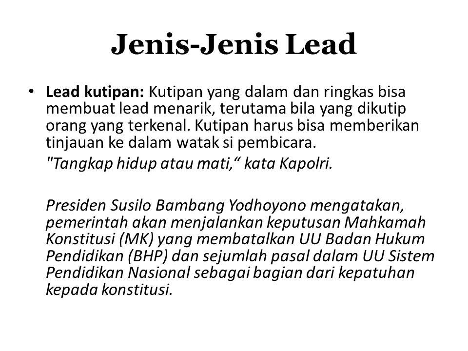 Jenis-Jenis Lead Lead kutipan: Kutipan yang dalam dan ringkas bisa membuat lead menarik, terutama bila yang dikutip orang yang terkenal. Kutipan harus