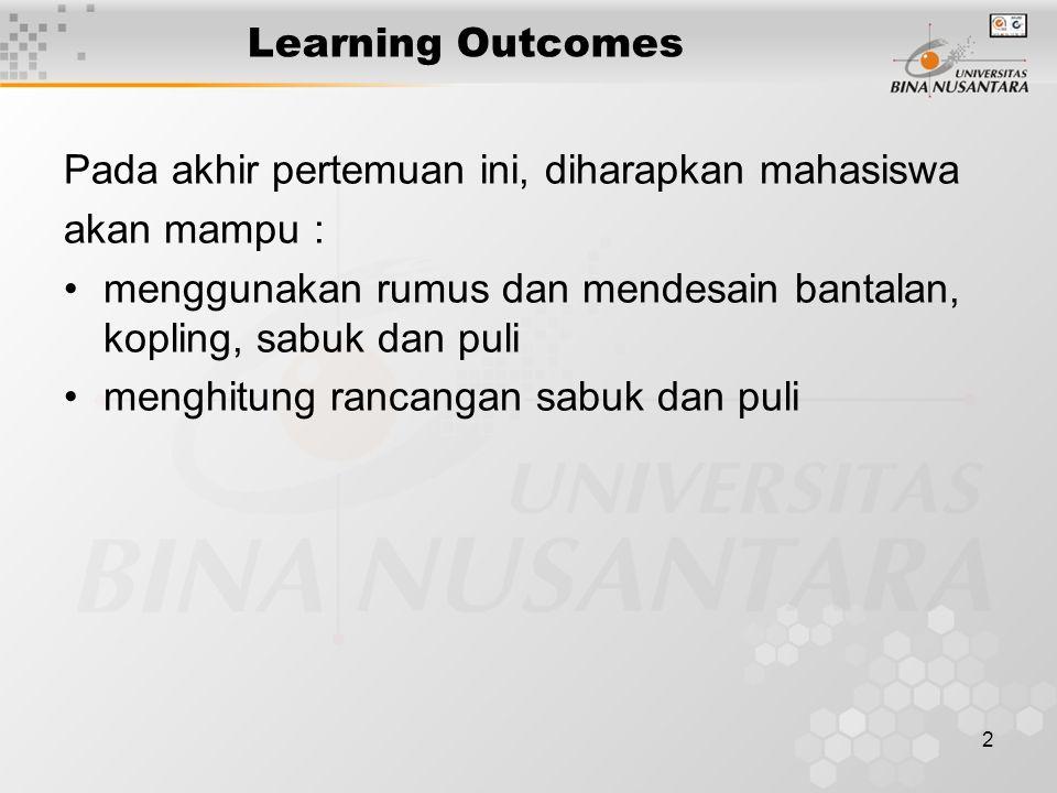 2 Learning Outcomes Pada akhir pertemuan ini, diharapkan mahasiswa akan mampu : menggunakan rumus dan mendesain bantalan, kopling, sabuk dan puli meng