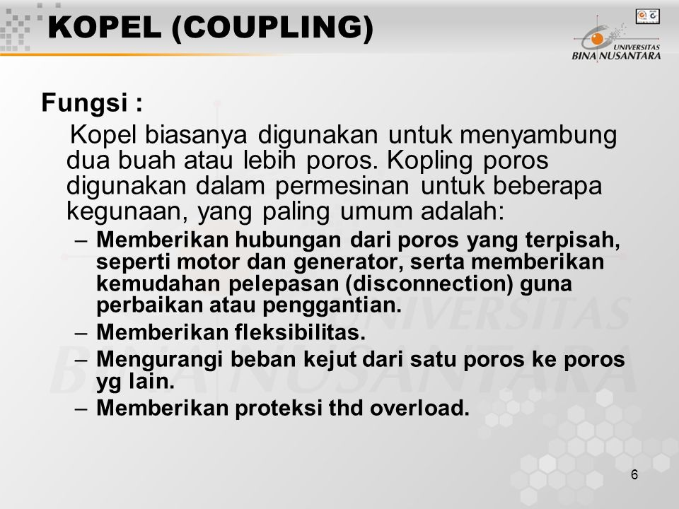 6 KOPEL (COUPLING) Fungsi : Kopel biasanya digunakan untuk menyambung dua buah atau lebih poros. Kopling poros digunakan dalam permesinan untuk bebera