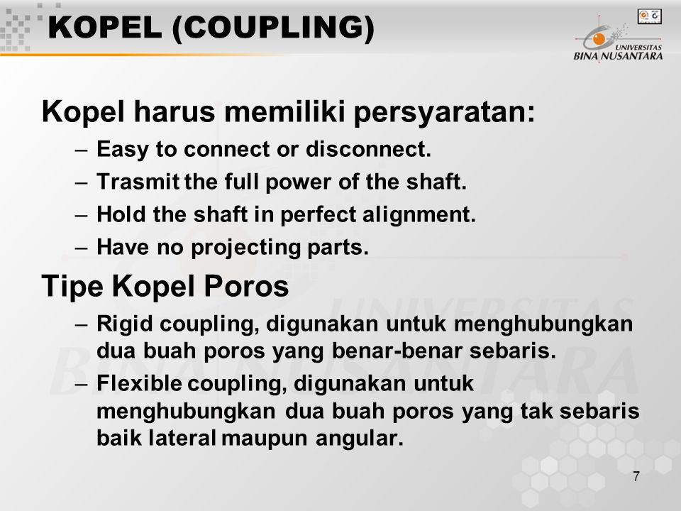 7 KOPEL (COUPLING) Kopel harus memiliki persyaratan: –Easy to connect or disconnect. –Trasmit the full power of the shaft. –Hold the shaft in perfect