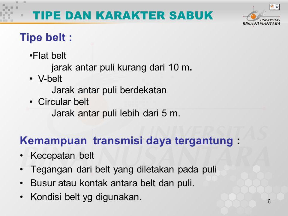 6 TIPE DAN KARAKTER SABUK Kemampuan transmisi daya tergantung : Kecepatan belt Tegangan dari belt yang diletakan pada puli Busur atau kontak antara be