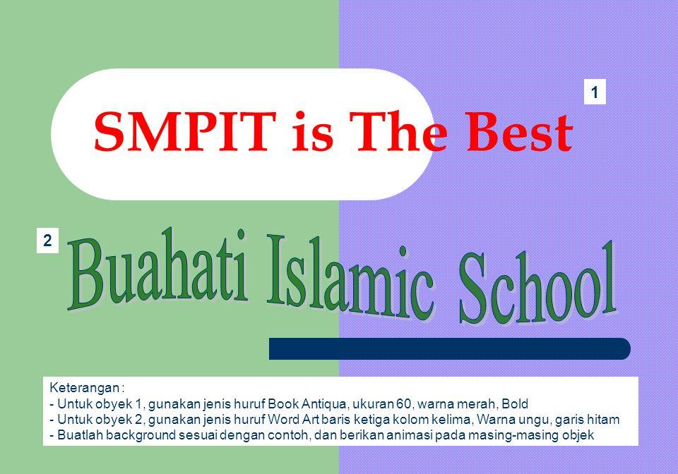 SMPIT is The Best Keterangan : - Untuk obyek 1, gunakan jenis huruf Book Antiqua, ukuran 60, warna merah, Bold - Untuk obyek 2, gunakan jenis huruf Wo