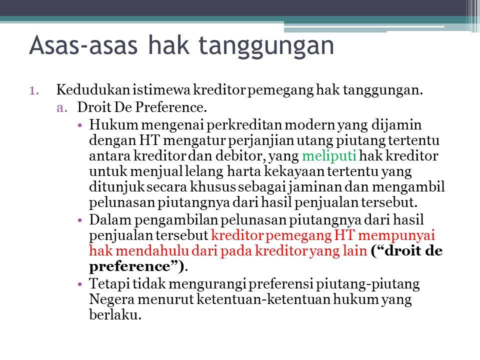 Asas-asas hak tanggungan 1.Kedudukan istimewa kreditor pemegang hak tanggungan. a.Droit De Preference. Hukum mengenai perkreditan modern yang dijamin